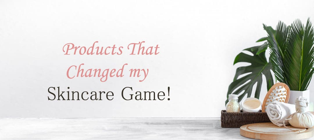 Skincare Products that Changed my Skin for Good